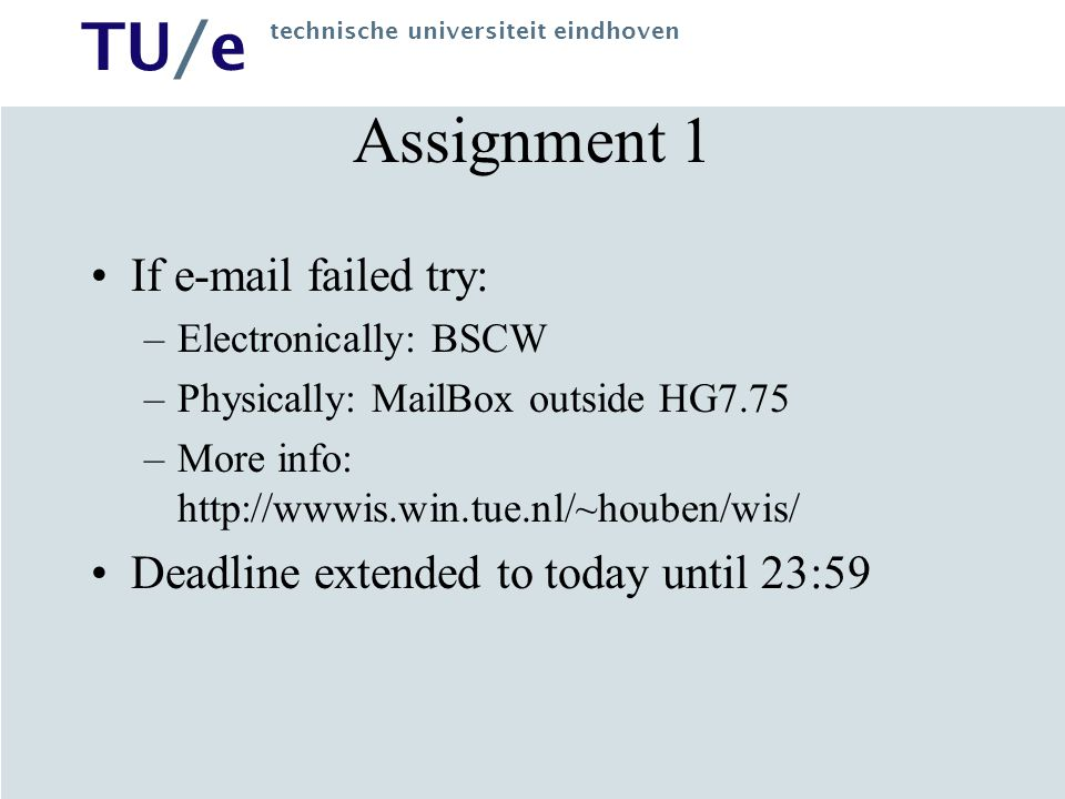 TU/e technische universiteit eindhoven Assignment 1 If e-mail failed try: –Electronically: BSCW –Physically: MailBox outside HG7.75 –More info: http://wwwis.win.tue.nl/~houben/wis/ Deadline extended to today until 23:59
