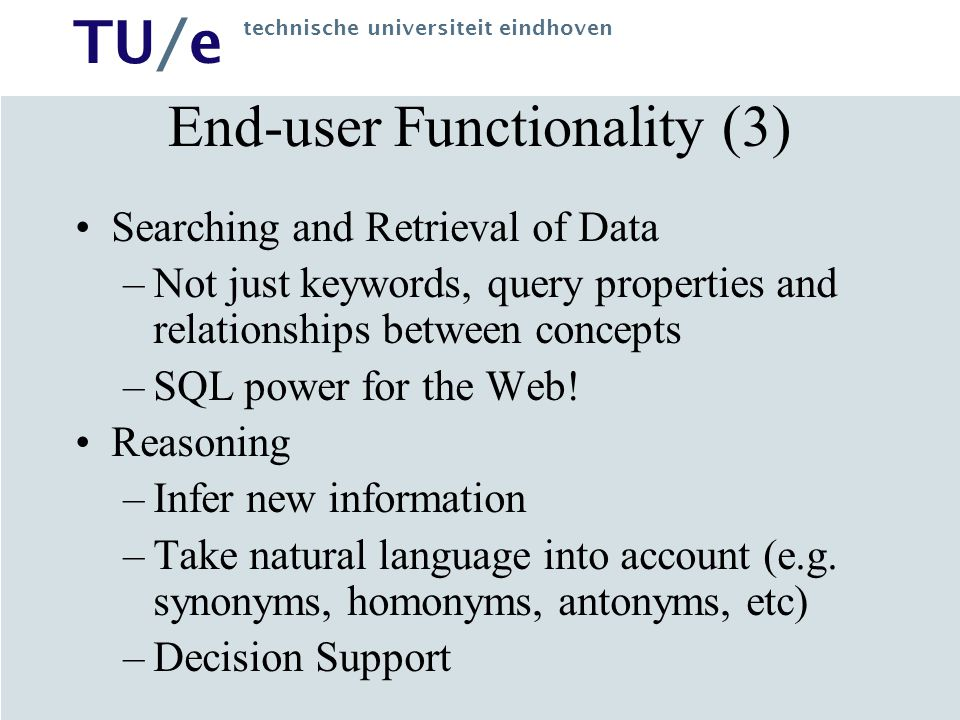 TU/e technische universiteit eindhoven End-user Functionality (3) Searching and Retrieval of Data –Not just keywords, query properties and relationships between concepts –SQL power for the Web.