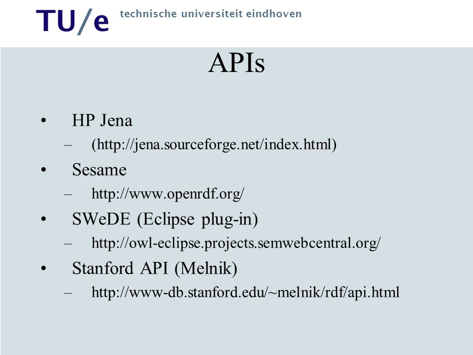 TU/e technische universiteit eindhoven APIs HP Jena –(http://jena.sourceforge.net/index.html) Sesame –http://www.openrdf.org/ SWeDE (Eclipse plug-in) –http://owl-eclipse.projects.semwebcentral.org/ Stanford API (Melnik) –http://www-db.stanford.edu/~melnik/rdf/api.html