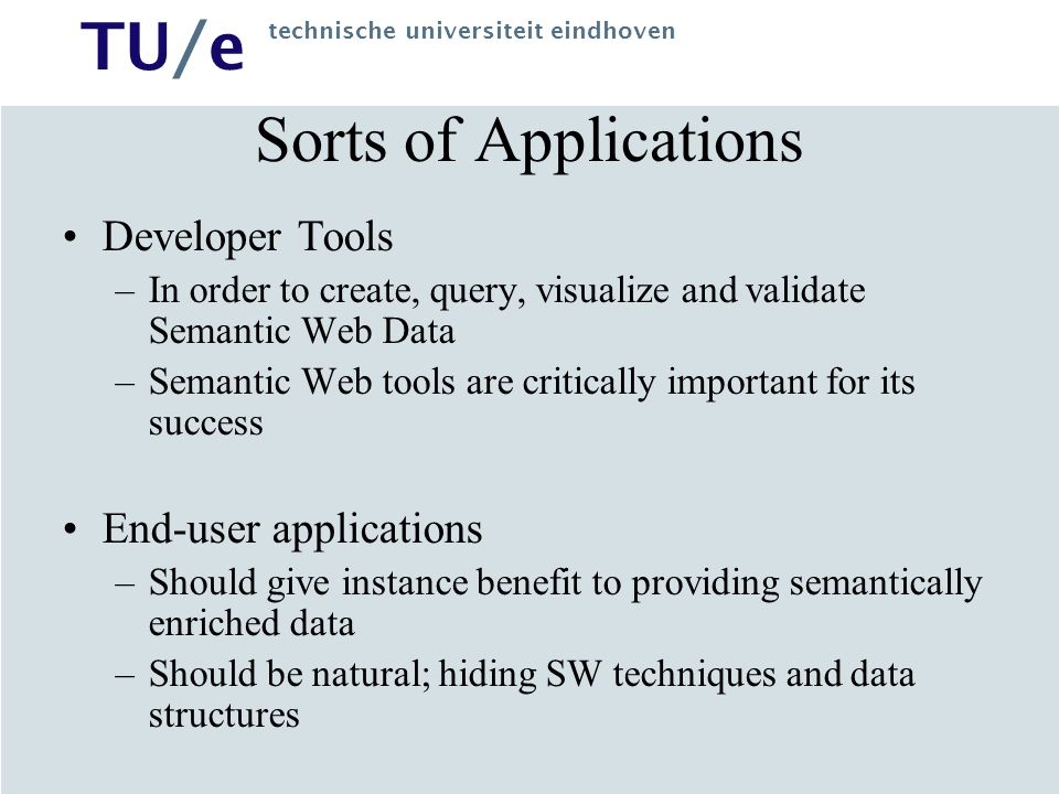 TU/e technische universiteit eindhoven Sorts of Applications Developer Tools –In order to create, query, visualize and validate Semantic Web Data –Semantic Web tools are critically important for its success End-user applications –Should give instance benefit to providing semantically enriched data –Should be natural; hiding SW techniques and data structures