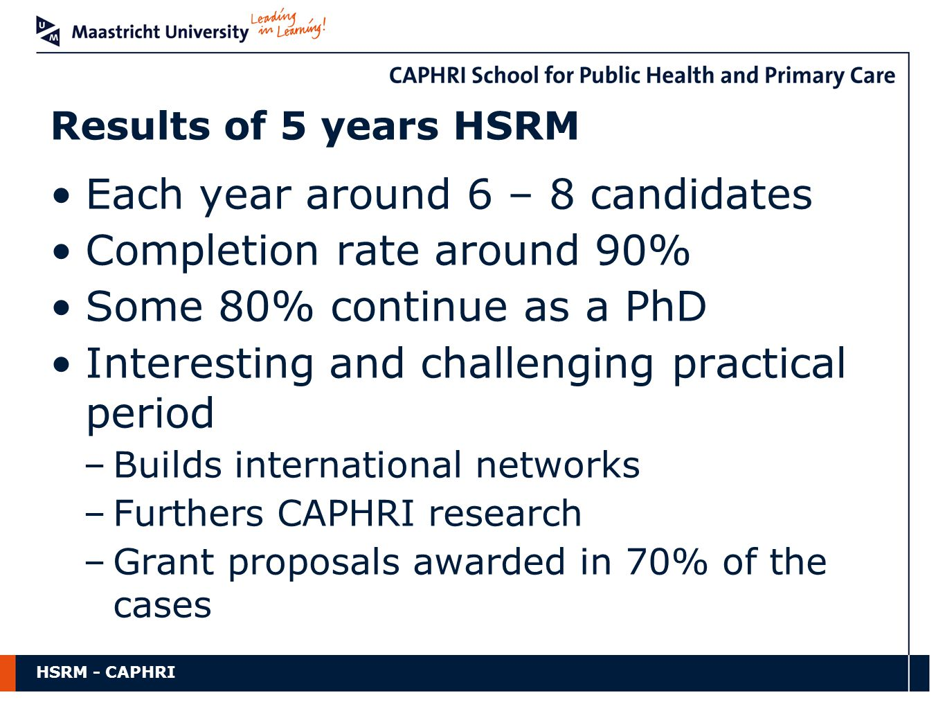 HSRM - CAPHRI Each year around 6 – 8 candidates Completion rate around 90% Some 80% continue as a PhD Interesting and challenging practical period –Builds international networks –Furthers CAPHRI research –Grant proposals awarded in 70% of the cases Results of 5 years HSRM
