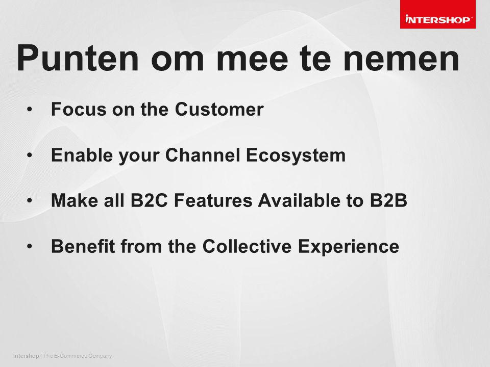 Intershop | The E-Commerce Company Punten om mee te nemen Focus on the Customer Enable your Channel Ecosystem Make all B2C Features Available to B2B Benefit from the Collective Experience