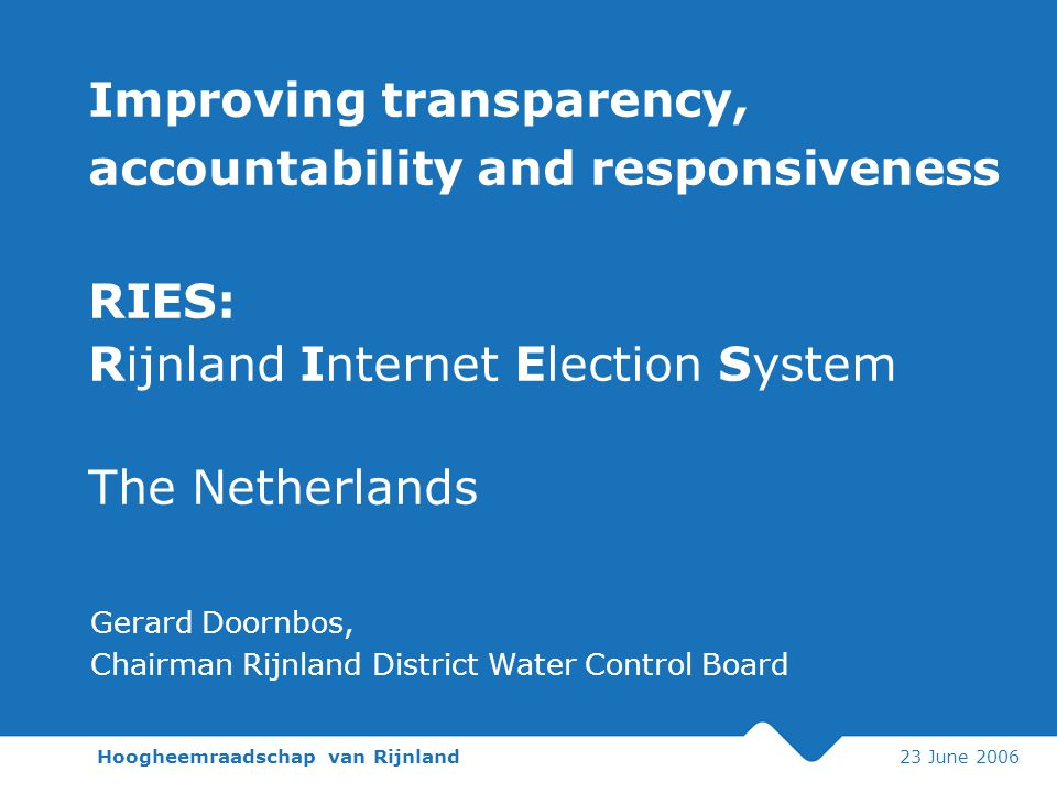Hoogheemraadschap van Rijnland 23 June 2006 Improving transparency, accountability and responsiveness RIES: Rijnland Internet Election System The Netherlands Gerard Doornbos, Chairman Rijnland District Water Control Board
