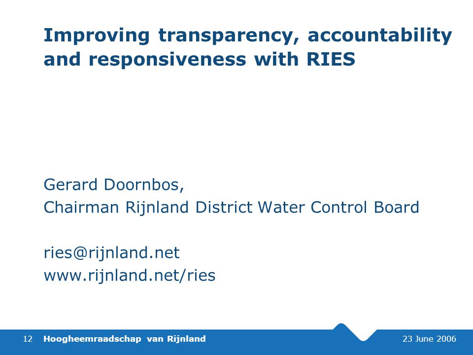 Hoogheemraadschap van Rijnland 23 June 200612 Improving transparency, accountability and responsiveness with RIES Gerard Doornbos, Chairman Rijnland District Water Control Board ries@rijnland.net www.rijnland.net/ries