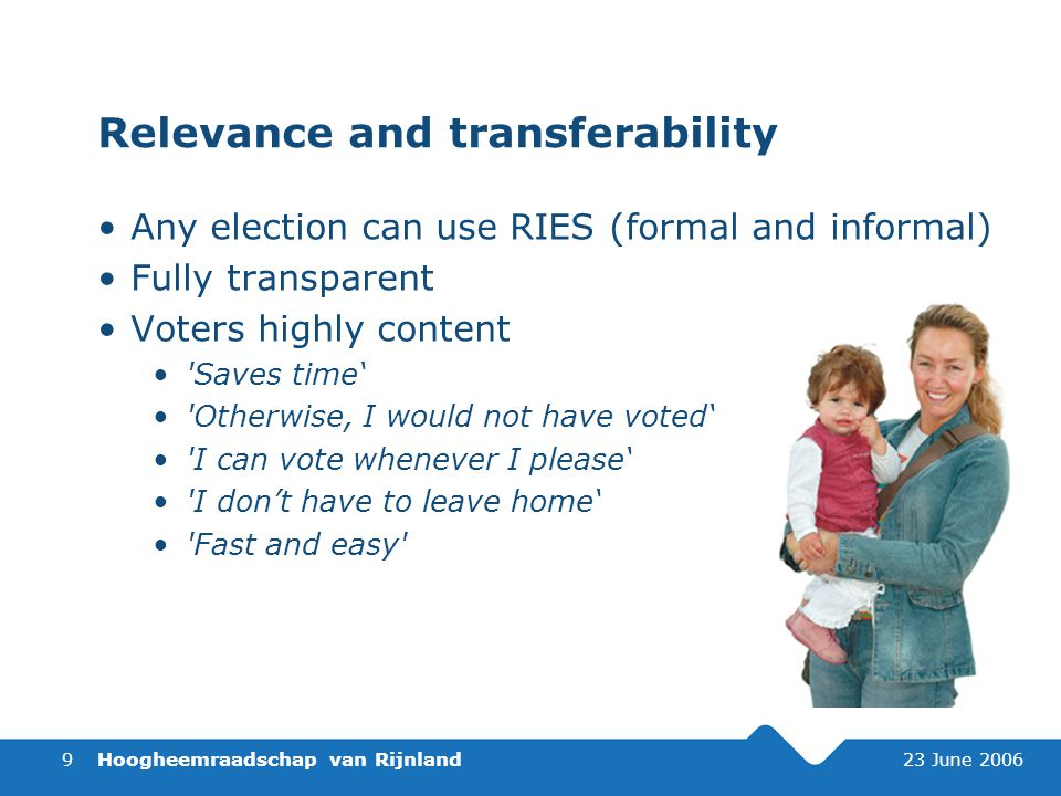 Hoogheemraadschap van Rijnland 23 June 20069 Relevance and transferability Any election can use RIES (formal and informal) Fully transparent Voters highly content Saves time' Otherwise, I would not have voted' I can vote whenever I please' I don't have to leave home' Fast and easy