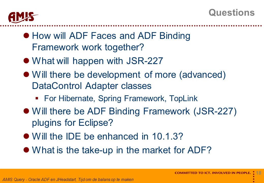 18 AMIS Query - Oracle ADF en JHeadstart, Tijd om de balans op te maken Questions How will ADF Faces and ADF Binding Framework work together.