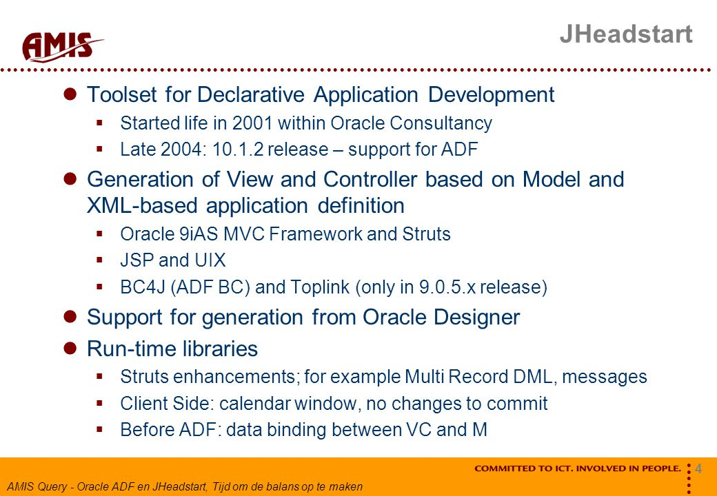 4 AMIS Query - Oracle ADF en JHeadstart, Tijd om de balans op te maken JHeadstart Toolset for Declarative Application Development  Started life in 2001 within Oracle Consultancy  Late 2004: 10.1.2 release – support for ADF Generation of View and Controller based on Model and XML-based application definition  Oracle 9iAS MVC Framework and Struts  JSP and UIX  BC4J (ADF BC) and Toplink (only in 9.0.5.x release) Support for generation from Oracle Designer Run-time libraries  Struts enhancements; for example Multi Record DML, messages  Client Side: calendar window, no changes to commit  Before ADF: data binding between VC and M