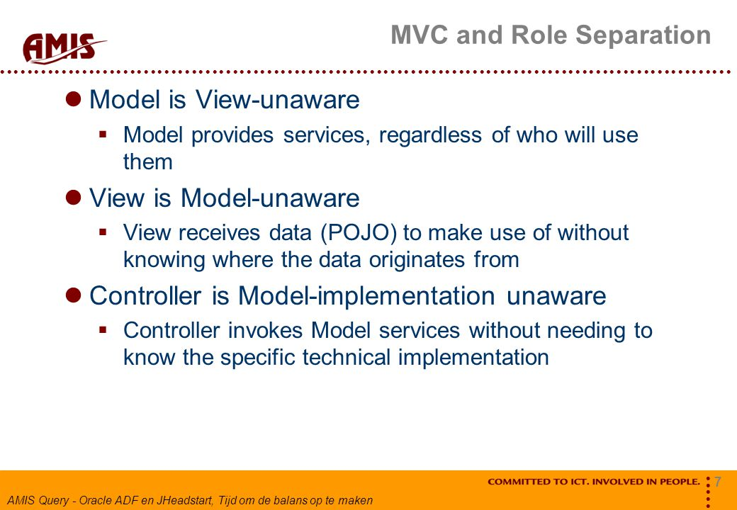 7 AMIS Query - Oracle ADF en JHeadstart, Tijd om de balans op te maken MVC and Role Separation Model is View-unaware  Model provides services, regardless of who will use them View is Model-unaware  View receives data (POJO) to make use of without knowing where the data originates from Controller is Model-implementation unaware  Controller invokes Model services without needing to know the specific technical implementation