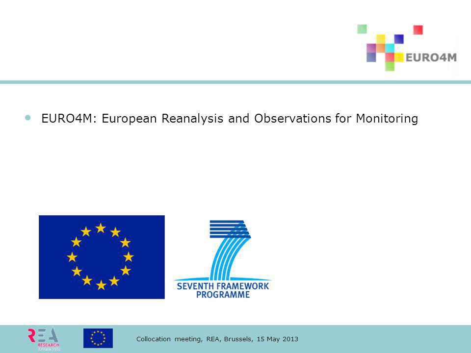 Collocation meeting, REA, Brussels, 15 May 2013 EURO4M: European Reanalysis and Observations for Monitoring