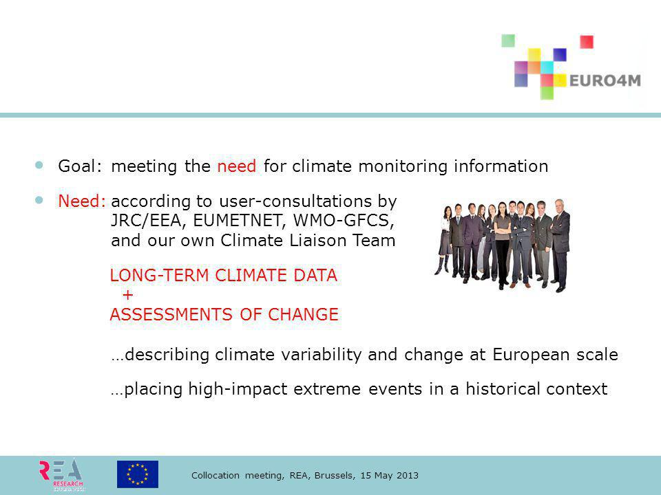 Collocation meeting, REA, Brussels, 15 May 2013 Goal:meeting the need for climate monitoring information Need:according to user-consultations by JRC/EEA, EUMETNET, WMO-GFCS, and our own Climate Liaison Team LONG-TERM CLIMATE DATA + ASSESSMENTS OF CHANGE …describing climate variability and change at European scale …placing high-impact extreme events in a historical context