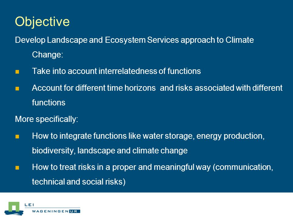 Objective Develop Landscape and Ecosystem Services approach to Climate Change: Take into account interrelatedness of functions Account for different time horizons and risks associated with different functions More specifically: How to integrate functions like water storage, energy production, biodiversity, landscape and climate change How to treat risks in a proper and meaningful way (communication, technical and social risks)