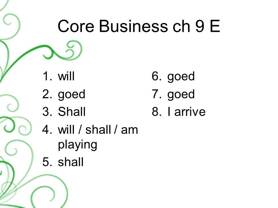 Core Business ch 9 E 1.will 2.goed 3.Shall 4.will / shall / am playing 5.shall 6.goed 7.goed 8.I arrive