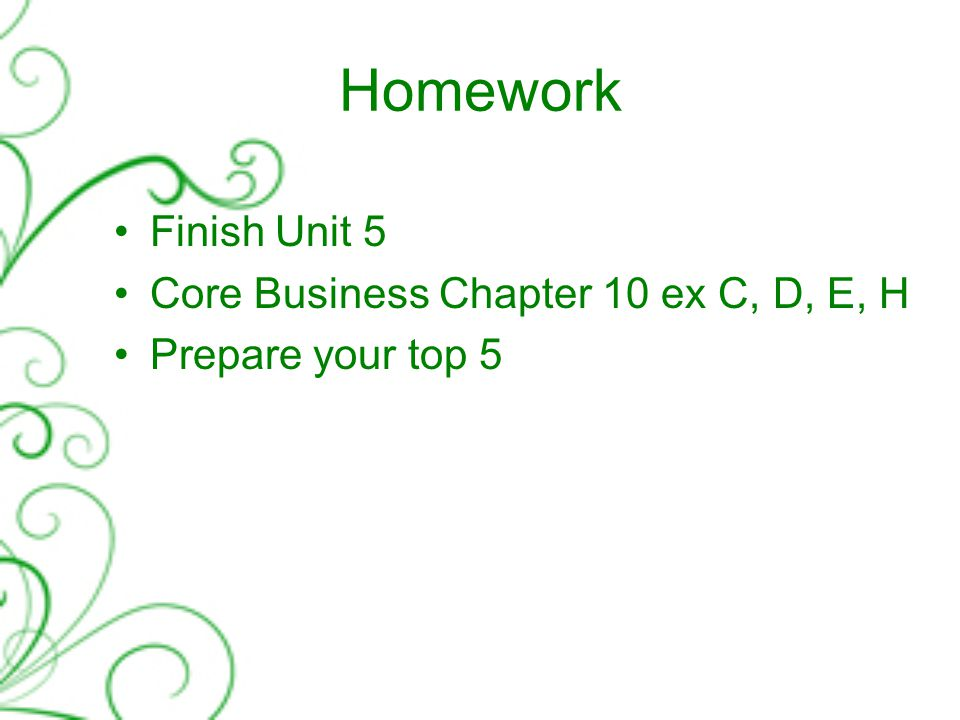 Homework Finish Unit 5 Core Business Chapter 10 ex C, D, E, H Prepare your top 5
