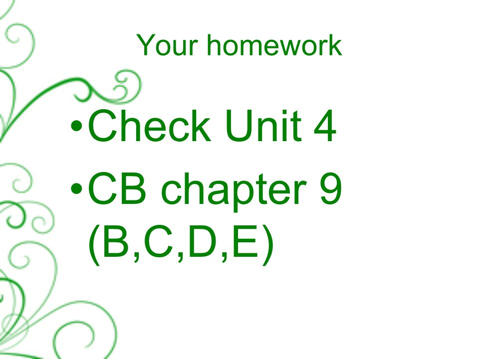 Your homework Check Unit 4 CB chapter 9 (B,C,D,E)