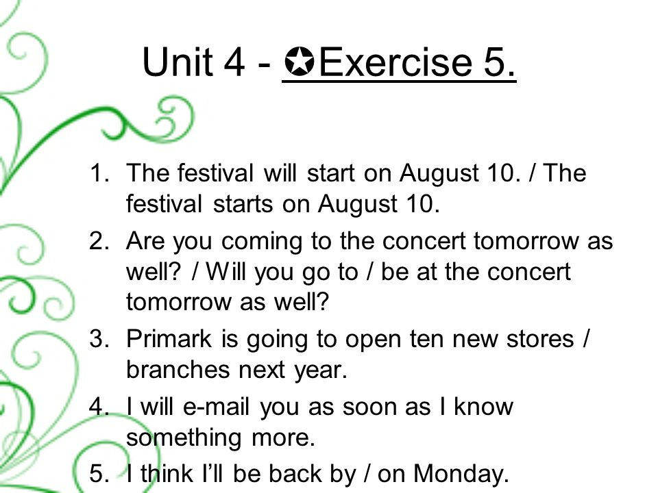 Unit 4 -  Exercise 5. 1.The festival will start on August 10.