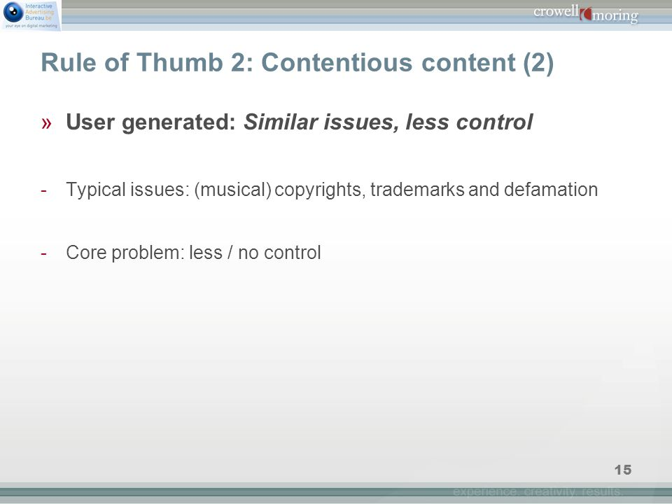 15 Rule of Thumb 2: Contentious content (2) »User generated: Similar issues, less control -Typical issues: (musical) copyrights, trademarks and defamation -Core problem: less / no control