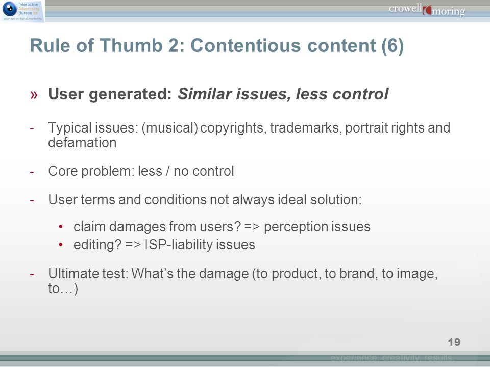 19 Rule of Thumb 2: Contentious content (6) »User generated: Similar issues, less control -Typical issues: (musical) copyrights, trademarks, portrait rights and defamation -Core problem: less / no control -User terms and conditions not always ideal solution: claim damages from users.