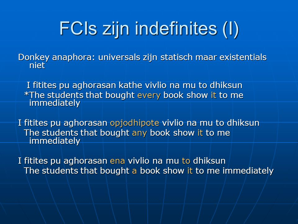 FCIs zijn indefinites (I) Donkey anaphora: universals zijn statisch maar existentials niet I fitites pu aghorasan kathe vivlio na mu to dhiksun I fitites pu aghorasan kathe vivlio na mu to dhiksun *The students that bought every book show it to me immediately *The students that bought every book show it to me immediately I fitites pu aghorasan opjodhipote vivlio na mu to dhiksun The students that bought any book show it to me immediately The students that bought any book show it to me immediately I fitites pu aghorasan ena vivlio na mu to dhiksun The students that bought a book show it to me immediately The students that bought a book show it to me immediately
