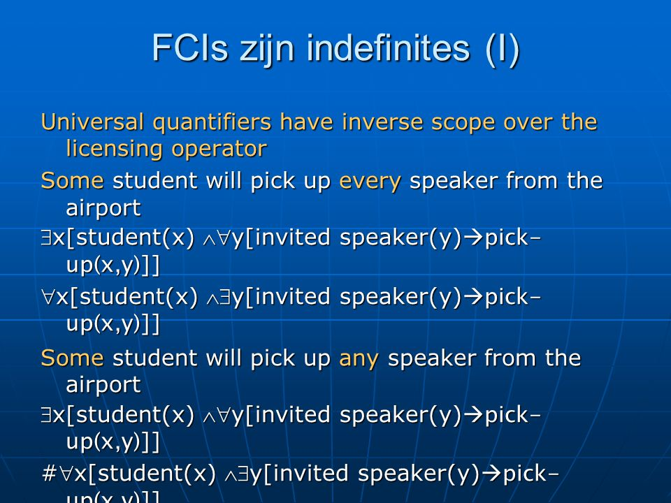FCIs zijn indefinites (I) Universal quantifiers have inverse scope over the licensing operator Some student will pick up every speaker from the airport x[student(x) y[invited speaker(y)  pick- up(x,y) ]] x[student(x) y[invited speaker(y)  pick- up(x,y) ]] Some student will pick up any speaker from the airport x[student(x) y[invited speaker(y)  pick- up(x,y) ]] #x[student(x) y[invited speaker(y)  pick- up(x,y) ]]