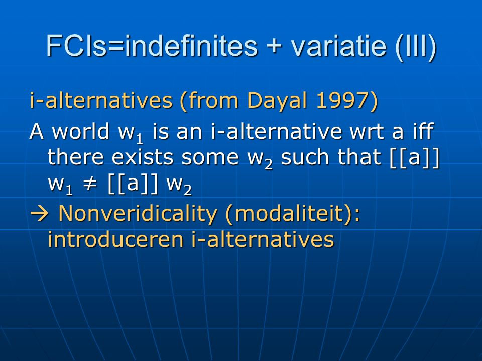 FCIs=indefinites + variatie (III) i-alternatives (from Dayal 1997) A world w 1 is an i-alternative wrt a iff there exists some w 2 such that [[a]] w 1 ≠ [[a]] w 2  Nonveridicality (modaliteit): introduceren i-alternatives