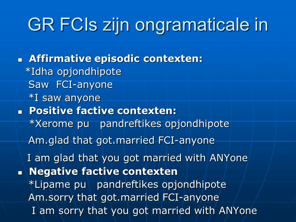 GR FCIs zijn ongramaticale in Affirmative episodic contexten: Affirmative episodic contexten: *Idha opjondhipote *Idha opjondhipote Saw FCI-anyone Saw FCI-anyone *I saw anyone *I saw anyone Positive factive contexten: Positive factive contexten: *Xerome pu pandreftikes opjondhipote Am.glad that got.married FCI-anyone Am.glad that got.married FCI-anyone I am glad that you got married with ANYone I am glad that you got married with ANYone Negative factive contexten Negative factive contexten *Lipame pu pandreftikes opjondhipote *Lipame pu pandreftikes opjondhipote Am.sorry that got.married FCI-anyone Am.sorry that got.married FCI-anyone I am sorry that you got married with ANYone I am sorry that you got married with ANYone