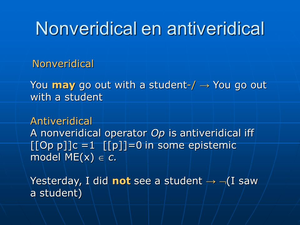 Nonveridical en antiveridical Nonveridical Nonveridical You may go out with a student-/ → You go out with a student Antiveridical A nonveridical operator Op is antiveridical iff [[Op p]]c =1 [[p]]=0 in some epistemic model ME(x)  c.