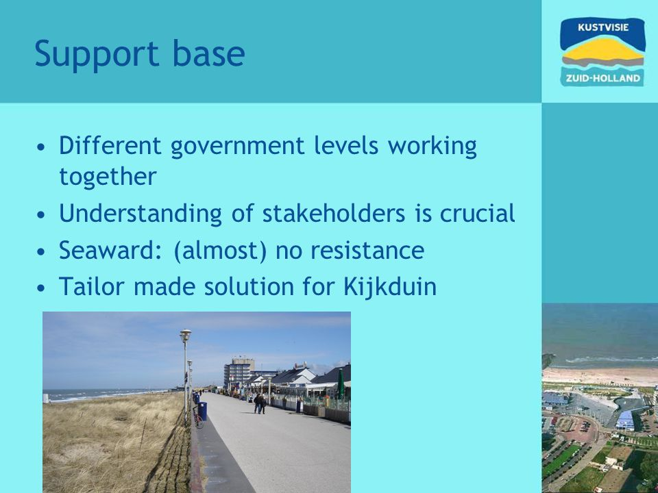 Support base Different government levels working together Understanding of stakeholders is crucial Seaward: (almost) no resistance Tailor made solution for Kijkduin