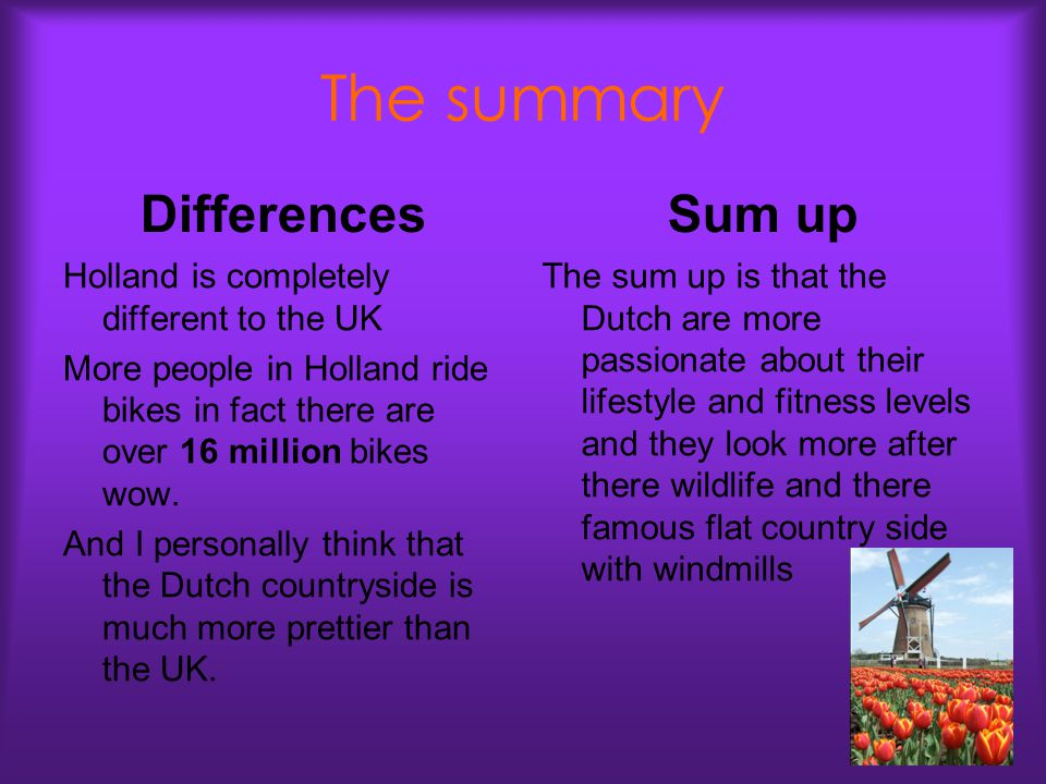 The summary Differences Holland is completely different to the UK More people in Holland ride bikes in fact there are over 16 million bikes wow.