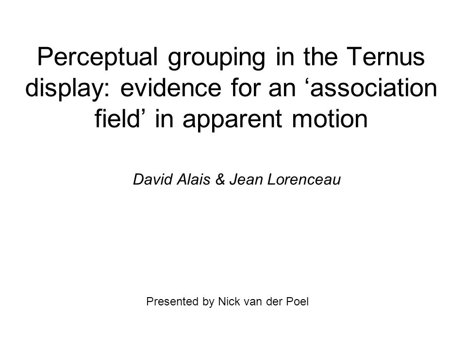 Perceptual grouping in the Ternus display: evidence for an 'association field' in apparent motion David Alais & Jean Lorenceau Presented by Nick van der Poel