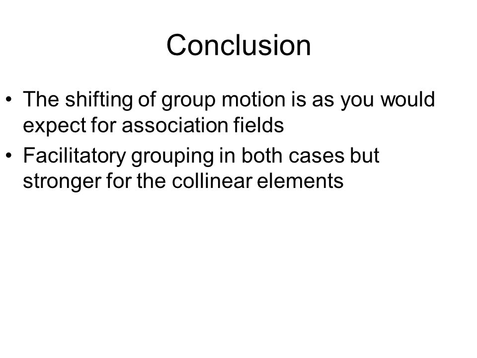 Conclusion The shifting of group motion is as you would expect for association fields Facilitatory grouping in both cases but stronger for the collinear elements