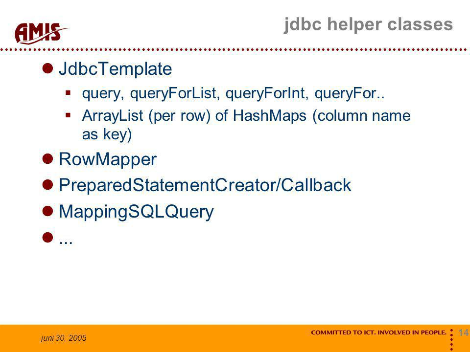 14 juni 30, 2005 jdbc helper classes JdbcTemplate  query, queryForList, queryForInt, queryFor..