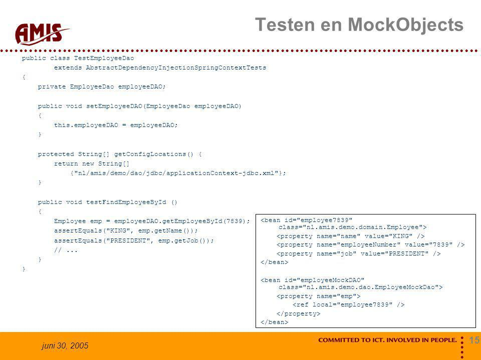 15 juni 30, 2005 Testen en MockObjects public class TestEmployeeDao extends AbstractDependencyInjectionSpringContextTests { private EmployeeDao employeeDAO; public void setEmployeeDAO(EmployeeDao employeeDAO) { this.employeeDAO = employeeDAO; } protected String[] getConfigLocations() { return new String[] { nl/amis/demo/dao/jdbc/applicationContext-jdbc.xml }; } public void testFindEmployeeById () { Employee emp = employeeDAO.getEmployeeById(7839); assertEquals( KING , emp.getName()); assertEquals( PRESIDENT , emp.getJob()); //...