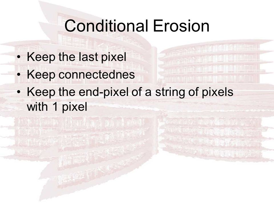 Conditional Erosion Keep the last pixel Keep connectednes Keep the end-pixel of a string of pixels with 1 pixel