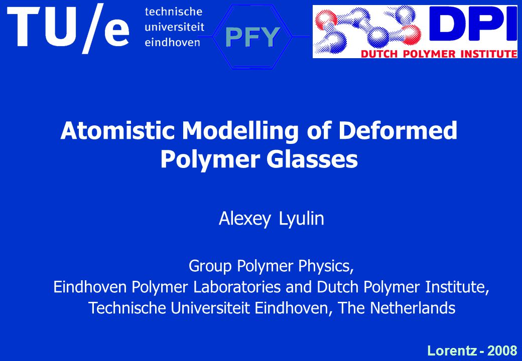 Lorentz - 2008 Atomistic Modelling of Deformed Polymer Glasses Alexey Lyulin Group Polymer Physics, Eindhoven Polymer Laboratories and Dutch Polymer Institute, Technische Universiteit Eindhoven, The Netherlands