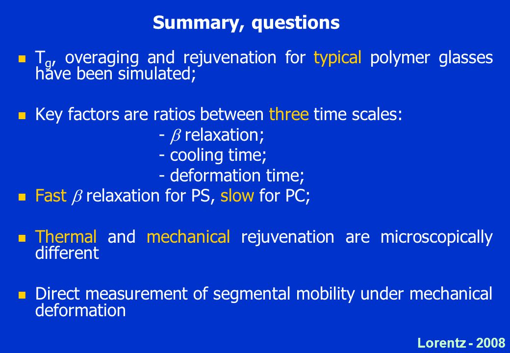 Lorentz - 2008 Summary, questions T g, overaging and rejuvenation for typical polymer glasses have been simulated; Key factors are ratios between three time scales: -  relaxation; - cooling time; - deformation time; Fast  relaxation for PS, slow for PC; Thermal and mechanical rejuvenation are microscopically different Direct measurement of segmental mobility under mechanical deformation