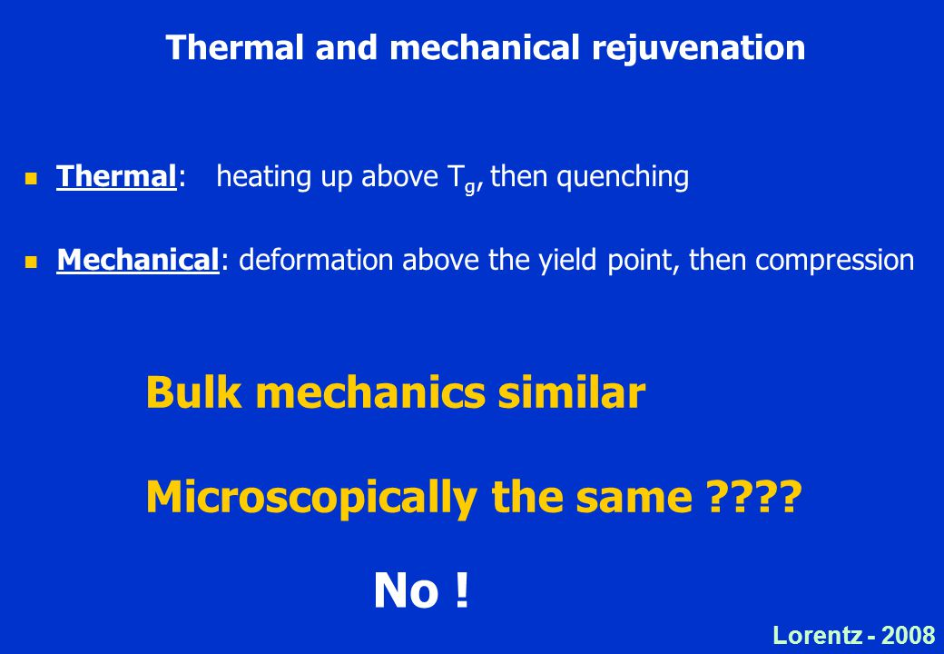 Lorentz - 2008 Thermal and mechanical rejuvenation Thermal: heating up above T g, then quenching Mechanical: deformation above the yield point, then compression Bulk mechanics similar Microscopically the same .