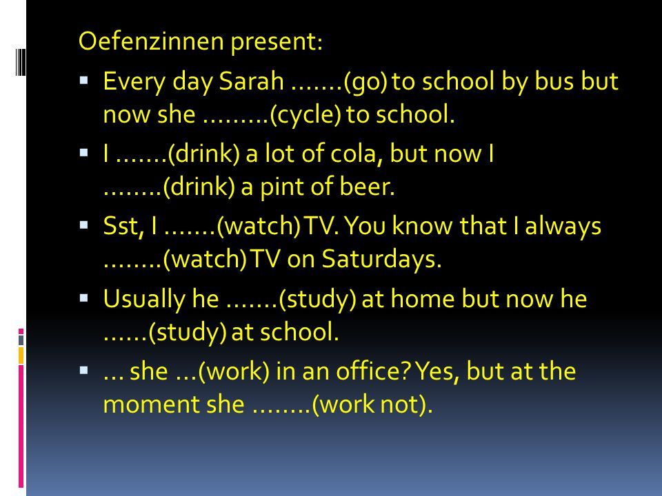 Oefenzinnen present:  Every day Sarah.......(go) to school by bus but now she.........(cycle) to school.