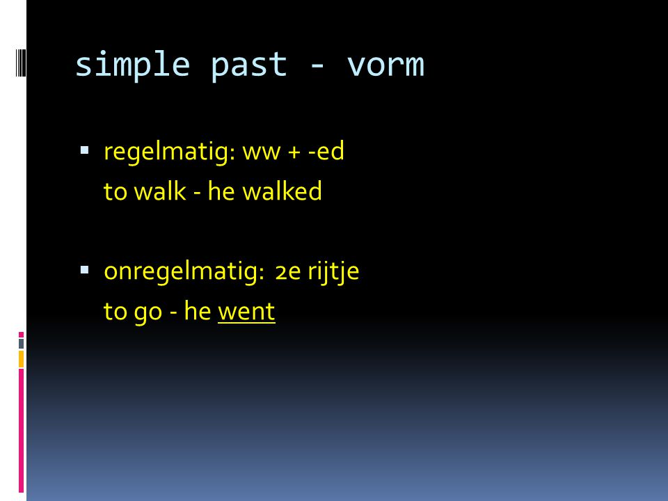 simple past - vorm  regelmatig: ww + -ed to walk - he walked  onregelmatig:2e rijtje to go - he went