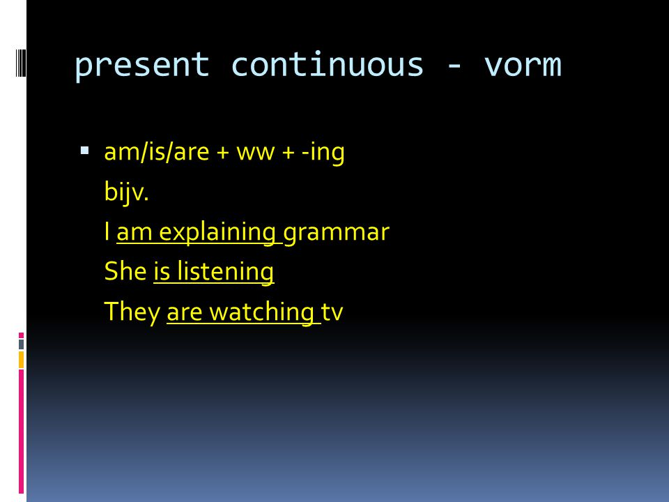 present continuous - vorm  am/is/are + ww + -ing bijv.