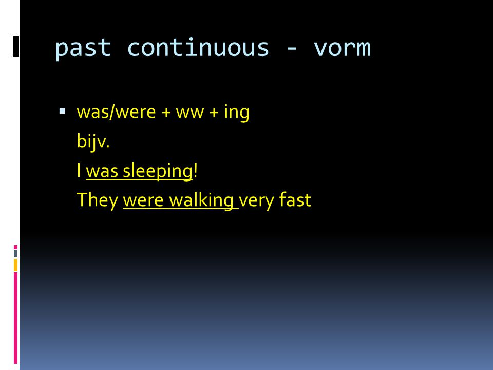 past continuous - vorm  was/were + ww + ing bijv. I was sleeping! They were walking very fast