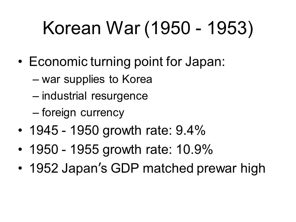 Korean War (1950 - 1953) Economic turning point for Japan: –war supplies to Korea –industrial resurgence –foreign currency 1945 - 1950 growth rate: 9.4% 1950 - 1955 growth rate: 10.9% 1952 Japan ' s GDP matched prewar high
