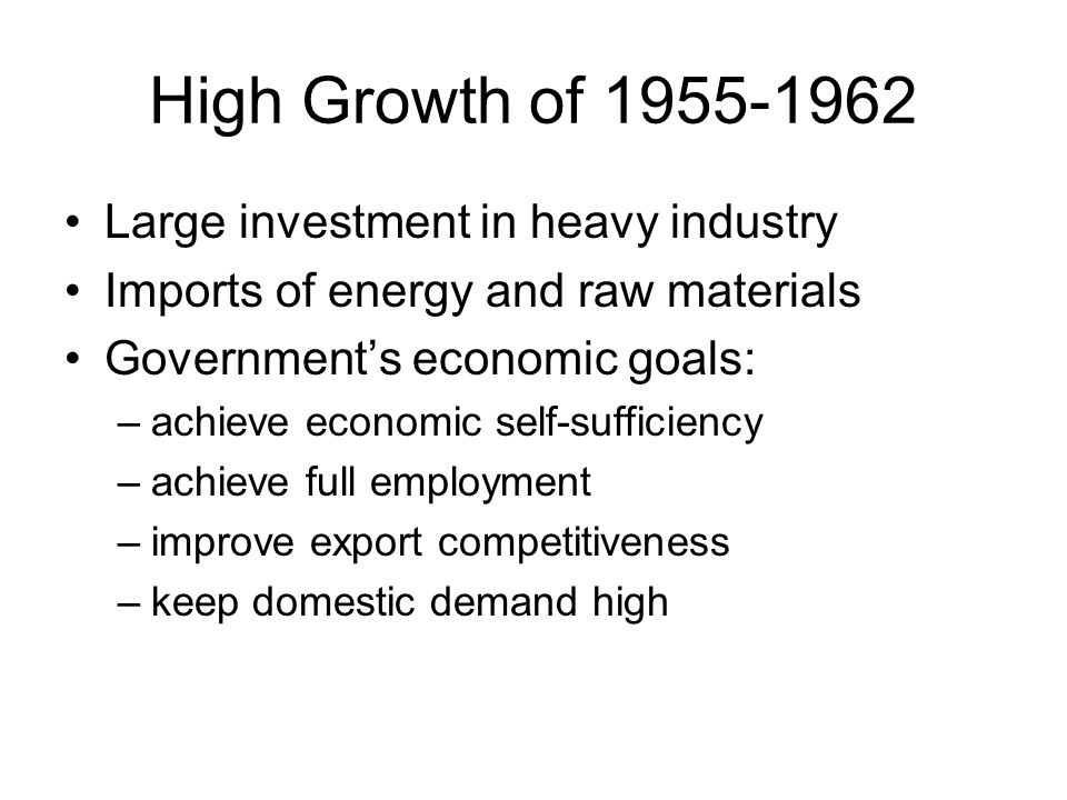 High Growth of 1955-1962 Large investment in heavy industry Imports of energy and raw materials Government's economic goals: –achieve economic self-sufficiency –achieve full employment –improve export competitiveness –keep domestic demand high
