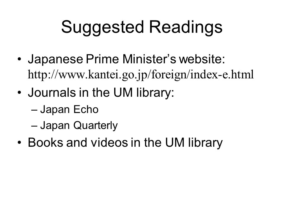 Suggested Readings Japanese Prime Minister's website: http://www.kantei.go.jp/foreign/index-e.html Journals in the UM library: –Japan Echo –Japan Quarterly Books and videos in the UM library