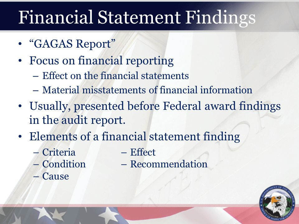 Financial Statement Findings GAGAS Report Focus on financial reporting – Effect on the financial statements – Material misstatements of financial information Usually, presented before Federal award findings in the audit report.