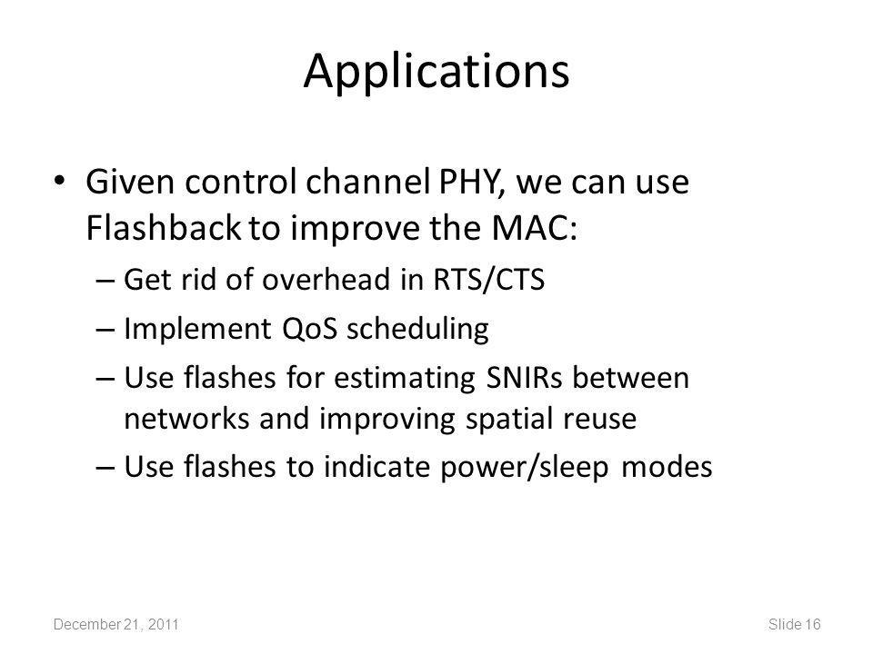 Applications Given control channel PHY, we can use Flashback to improve the MAC: – Get rid of overhead in RTS/CTS – Implement QoS scheduling – Use flashes for estimating SNIRs between networks and improving spatial reuse – Use flashes to indicate power/sleep modes December 21, 2011Slide 16