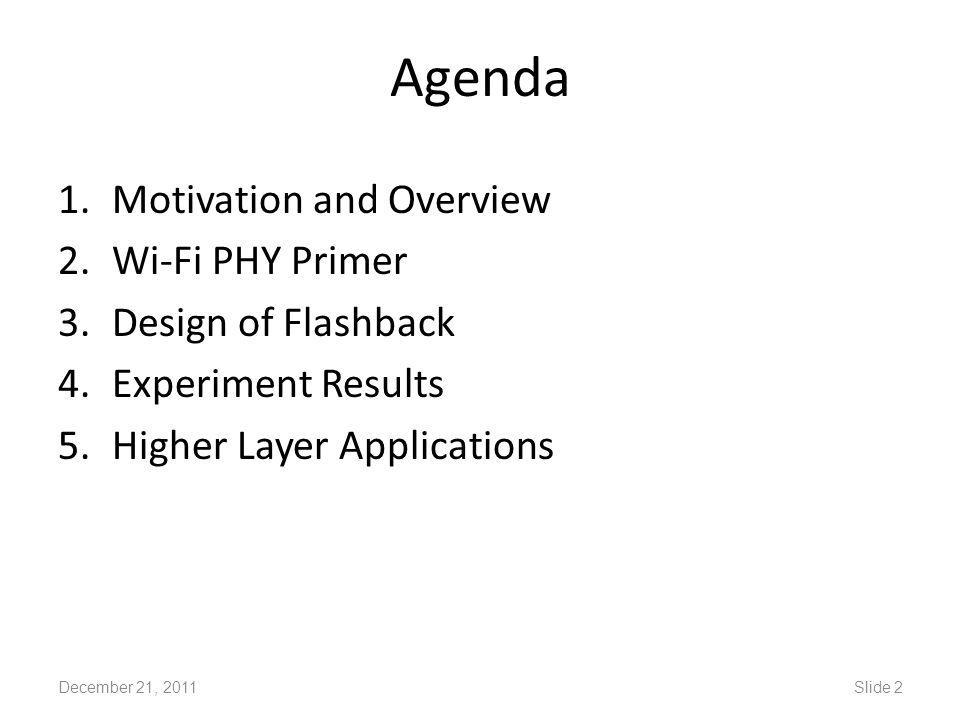 Agenda 1.Motivation and Overview 2.Wi-Fi PHY Primer 3.Design of Flashback 4.Experiment Results 5.Higher Layer Applications December 21, 2011Slide 2