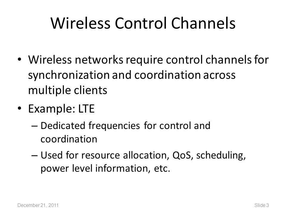 Wireless Control Channels Wireless networks require control channels for synchronization and coordination across multiple clients Example: LTE – Dedicated frequencies for control and coordination – Used for resource allocation, QoS, scheduling, power level information, etc.