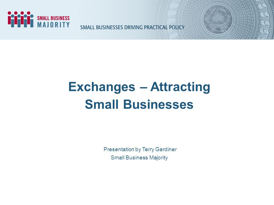 Presentation by Terry Gardiner Small Business Majority Exchanges – Attracting Small Businesses