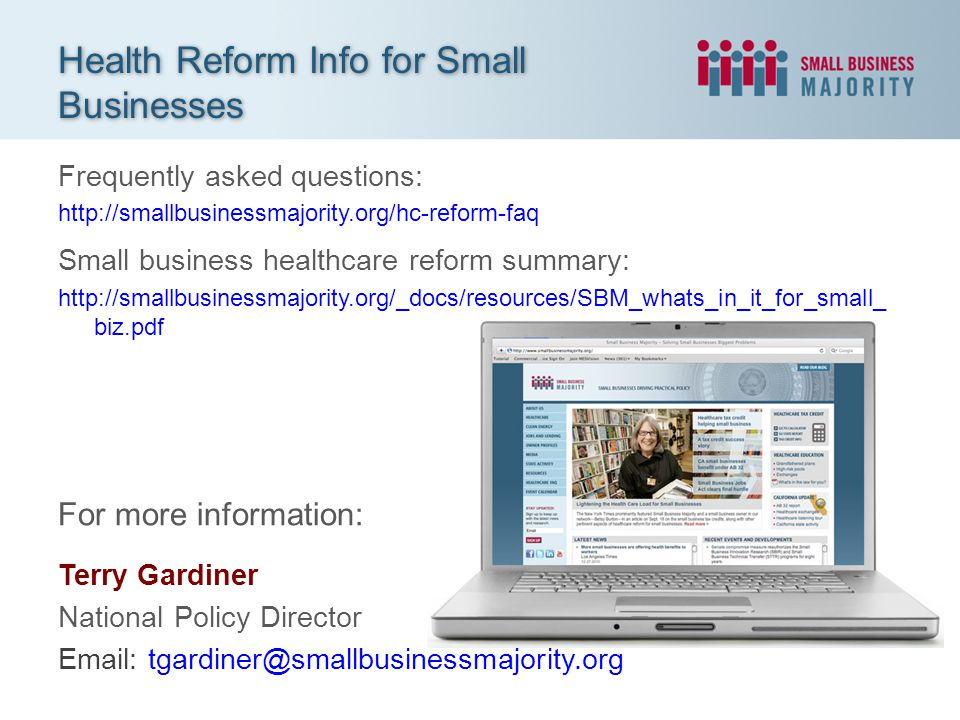 Frequently asked questions: http://smallbusinessmajority.org/hc-reform-faq Small business healthcare reform summary: http://smallbusinessmajority.org/_docs/resources/SBM_whats_in_it_for_small_ biz.pdf Health Reform Info for Small Businesses For more information: Terry Gardiner National Policy Director Email: tgardiner@smallbusinessmajority.org
