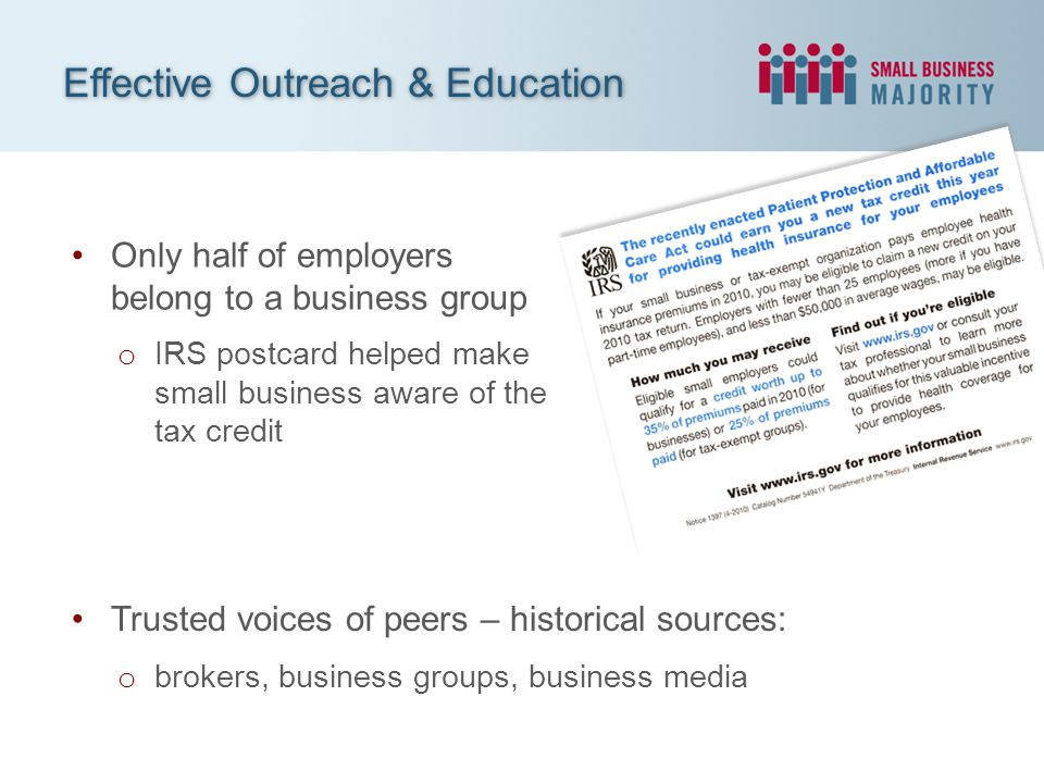 Only half of employers belong to a business group o IRS postcard helped make small business aware of the tax credit Effective Outreach & Education Trusted voices of peers – historical sources: o brokers, business groups, business media